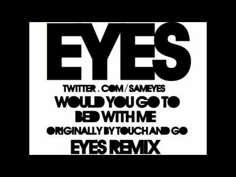 Would You Go To Bed With Me (Eyes Remix) - Touch and Go [HD]